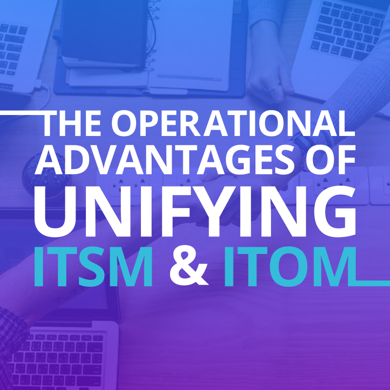 The Operational Advantages of Unifying ITSM and ITOM