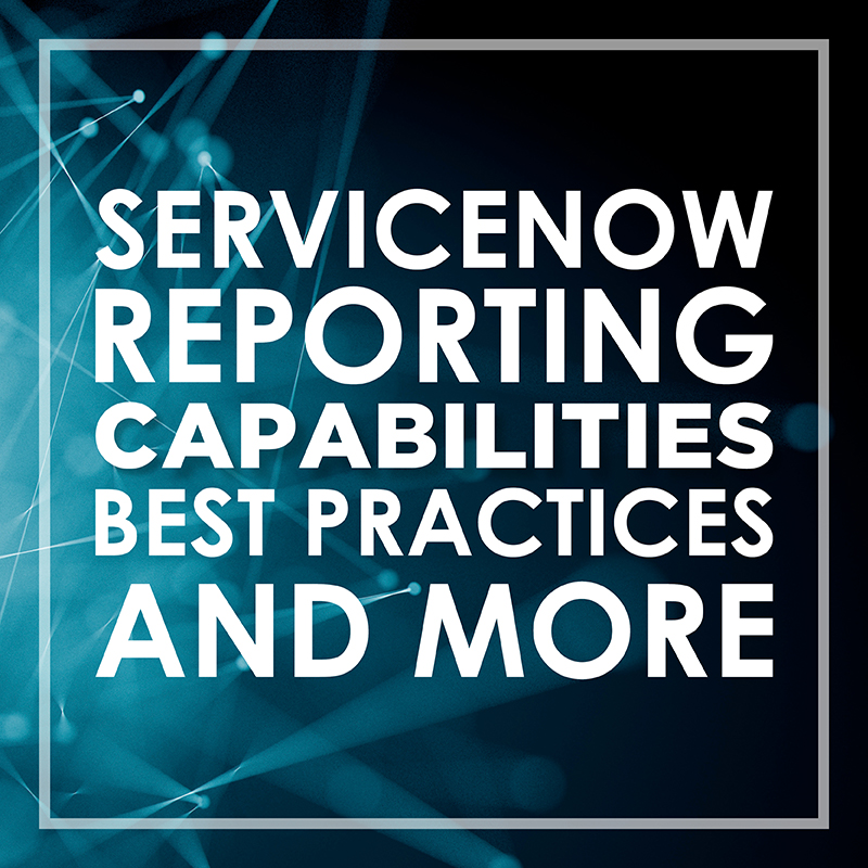 ServiceNow Reporting: Capabilities, Best Practices and More